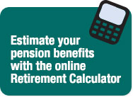 Estimate your pension benefits with the online Retirement Calculator