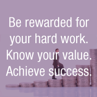 Be rewarded for your hard work. Know your value. Achieve success.