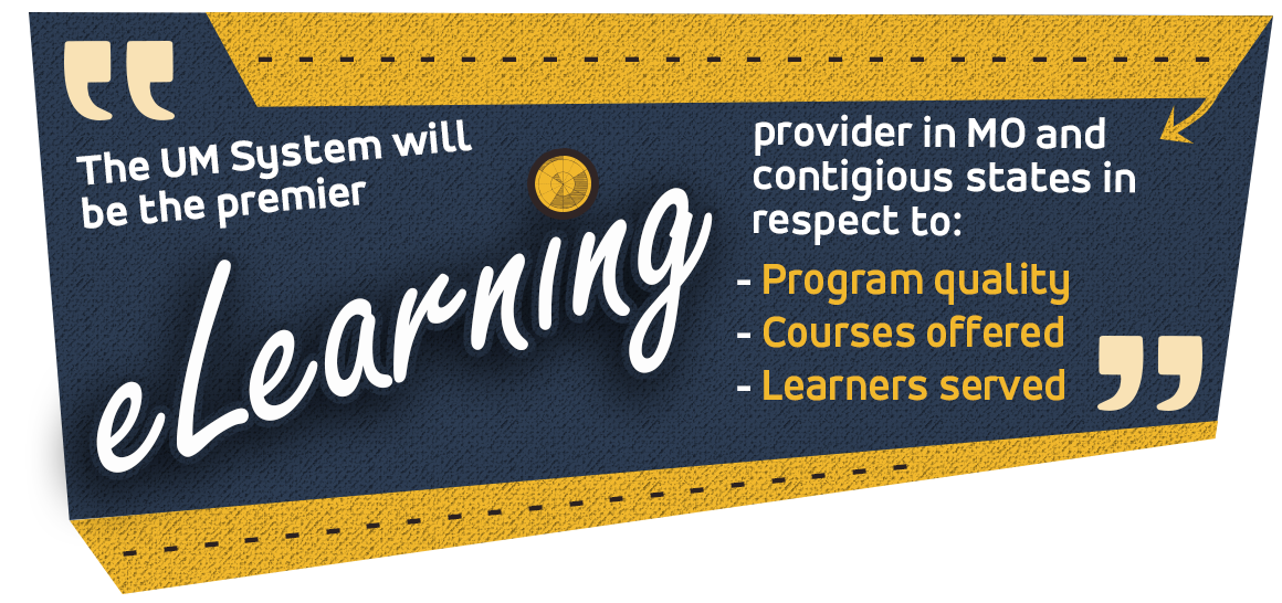 The UM System will be the premier eLearning provider in MO and contigious stated in respect to program quality, courses offered and learners served.